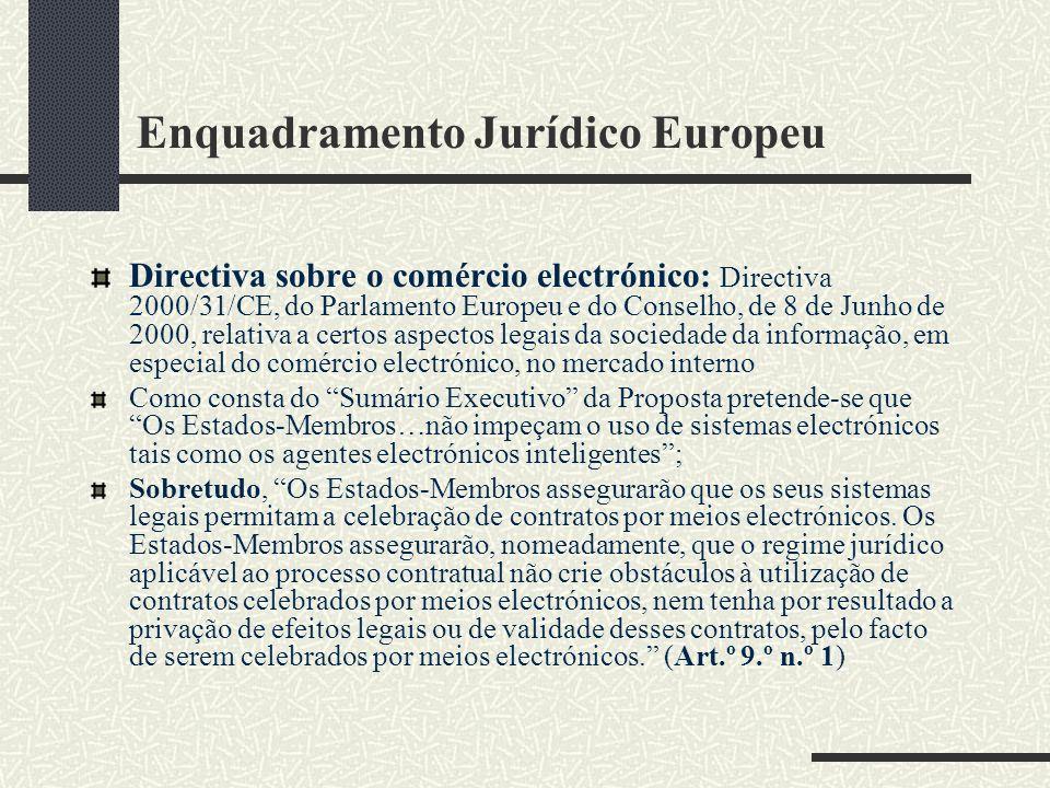 Enquadramento Jurídico Europeu Directiva sobre o comércio electrónico: Directiva 2000/31/CE, do Parlamento Europeu e do Conselho, de 8 de Junho de 2000, relativa a certos aspectos legais da sociedade da informação, em especial do comércio electrónico, no mercado interno Como consta do Sumário Executivo da Proposta pretende-se que Os Estados-Membros…não impeçam o uso de sistemas electrónicos tais como os agentes electrónicos inteligentes; Sobretudo, Os Estados-Membros assegurarão que os seus sistemas legais permitam a celebração de contratos por meios electrónicos.