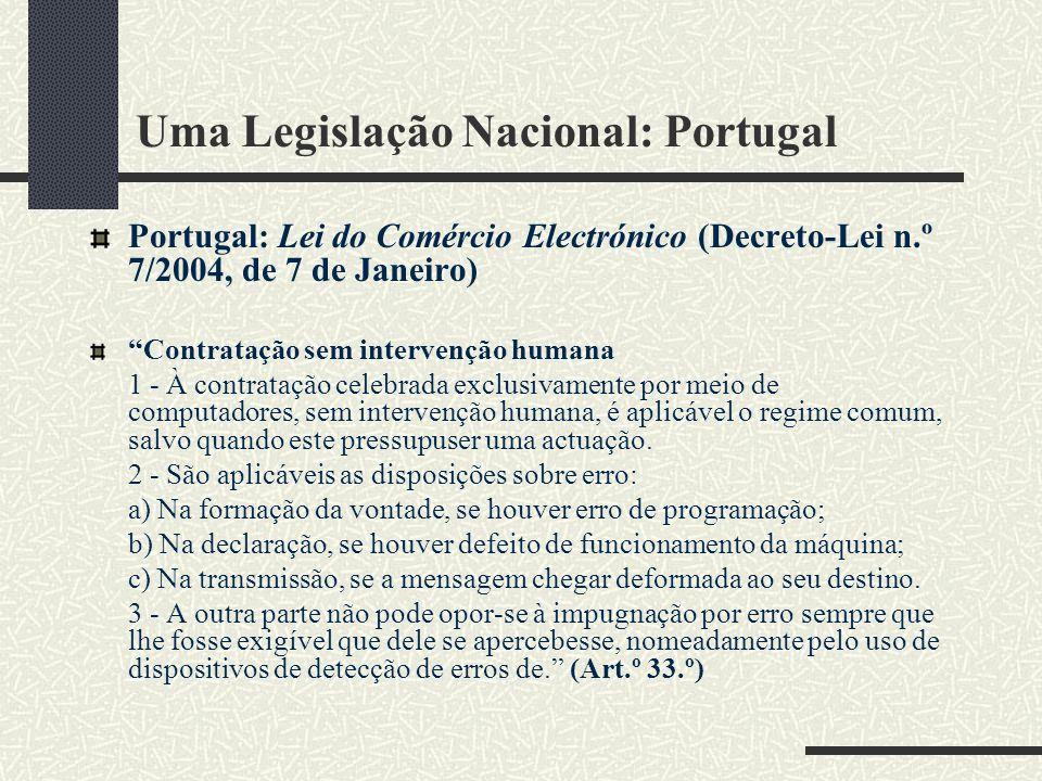 Uma Legislação Nacional: Portugal Portugal: Lei do Comércio Electrónico (Decreto-Lei n.º 7/2004, de 7 de Janeiro) Contratação sem intervenção humana 1 - À contratação celebrada exclusivamente por meio de computadores, sem intervenção humana, é aplicável o regime comum, salvo quando este pressupuser uma actuação.