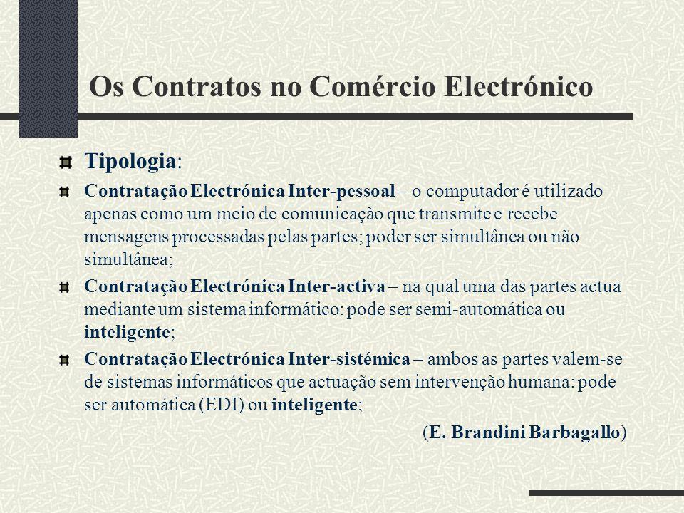 Os Contratos no Comércio Electrónico Tipologia: Contratação Electrónica Inter-pessoal – o computador é utilizado apenas como um meio de comunicação que transmite e recebe mensagens processadas pelas partes; poder ser simultânea ou não simultânea; Contratação Electrónica Inter-activa – na qual uma das partes actua mediante um sistema informático: pode ser semi-automática ou inteligente; Contratação Electrónica Inter-sistémica – ambos as partes valem-se de sistemas informáticos que actuação sem intervenção humana: pode ser automática (EDI) ou inteligente; (E.