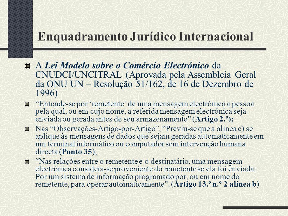 Enquadramento Jurídico Internacional A Lei Modelo sobre o Comércio Electrónico da CNUDCI/UNCITRAL (Aprovada pela Assembleia Geral da ONU UN – Resolução 51/162, de 16 de Dezembro de 1996) Entende-se por remetente de uma mensagem electrónica a pessoa pela qual, ou em cujo nome, a referida mensagem electrónica seja enviada ou gerada antes de seu armazenamento (Artigo 2.º); Nas Observações-Artigo-por-Artigo, Previu-se que a alínea c) se aplique às mensagens de dados que sejam geradas automaticamente em um terminal informático ou computador sem intervenção humana directa (Ponto 35); Nas relações entre o remetente e o destinatário, uma mensagem electrónica considera-se proveniente do remetente se ela foi enviada: Por um sistema de informação programado por, ou em nome do remetente, para operar automaticamente.