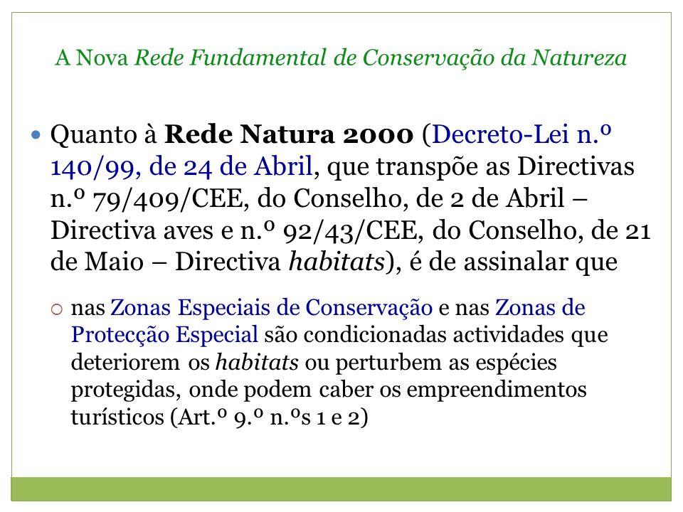 A Nova Rede Fundamental de Conservação da Natureza Quanto à Rede Natura 2000 (Decreto-Lei n.º 140/99, de 24 de Abril, que transpõe as Directivas n.º 79/409/CEE, do Conselho, de 2 de Abril – Directiva aves e n.º 92/43/CEE, do Conselho, de 21 de Maio – Directiva habitats), é de assinalar que nas Zonas Especiais de Conservação e nas Zonas de Protecção Especial são condicionadas actividades que deteriorem os habitats ou perturbem as espécies protegidas, onde podem caber os empreendimentos turísticos (Art.º 9.º n.ºs 1 e 2)