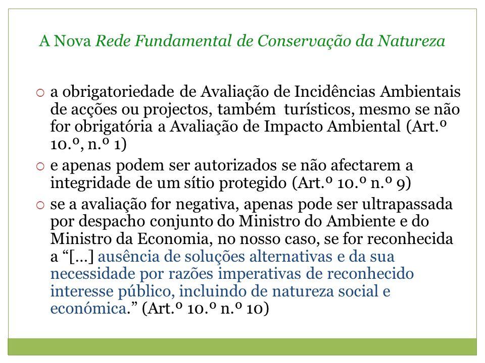 A Nova Rede Fundamental de Conservação da Natureza a obrigatoriedade de Avaliação de Incidências Ambientais de acções ou projectos, também turísticos, mesmo se não for obrigatória a Avaliação de Impacto Ambiental (Art.º 10.º, n.º 1) e apenas podem ser autorizados se não afectarem a integridade de um sítio protegido (Art.º 10.º n.º 9) se a avaliação for negativa, apenas pode ser ultrapassada por despacho conjunto do Ministro do Ambiente e do Ministro da Economia, no nosso caso, se for reconhecida a […] ausência de soluções alternativas e da sua necessidade por razões imperativas de reconhecido interesse público, incluindo de natureza social e económica.