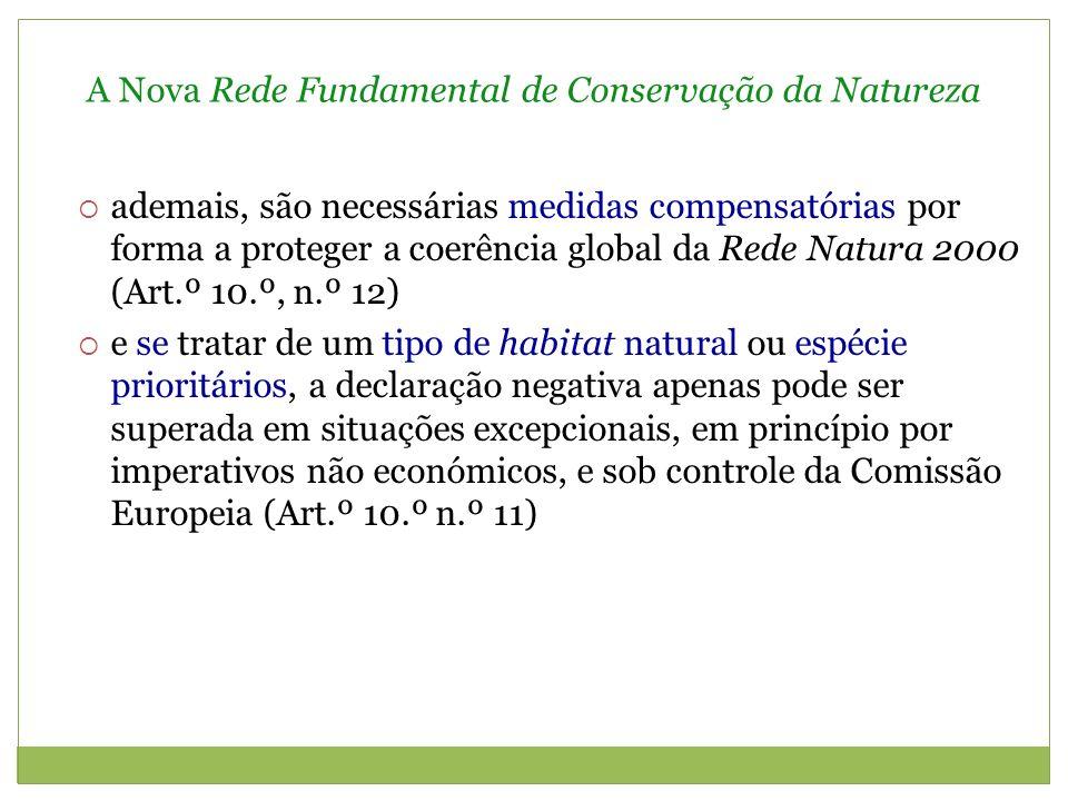 A Nova Rede Fundamental de Conservação da Natureza ademais, são necessárias medidas compensatórias por forma a proteger a coerência global da Rede Natura 2000 (Art.º 10.º, n.º 12) e se tratar de um tipo de habitat natural ou espécie prioritários, a declaração negativa apenas pode ser superada em situações excepcionais, em princípio por imperativos não económicos, e sob controle da Comissão Europeia (Art.º 10.º n.º 11)