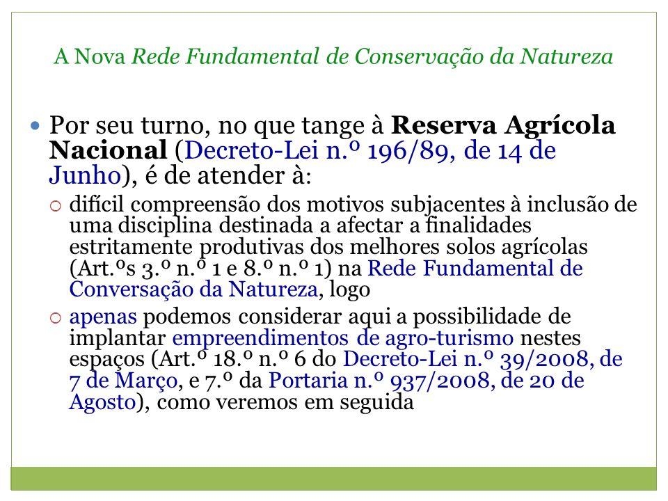 A Nova Rede Fundamental de Conservação da Natureza Por seu turno, no que tange à Reserva Agrícola Nacional (Decreto-Lei n.º 196/89, de 14 de Junho), é de atender à : difícil compreensão dos motivos subjacentes à inclusão de uma disciplina destinada a afectar a finalidades estritamente produtivas dos melhores solos agrícolas (Art.ºs 3.º n.º 1 e 8.º n.º 1) na Rede Fundamental de Conversação da Natureza, logo apenas podemos considerar aqui a possibilidade de implantar empreendimentos de agro-turismo nestes espaços (Art.º 18.º n.º 6 do Decreto-Lei n.º 39/2008, de 7 de Março, e 7.º da Portaria n.º 937/2008, de 20 de Agosto), como veremos em seguida