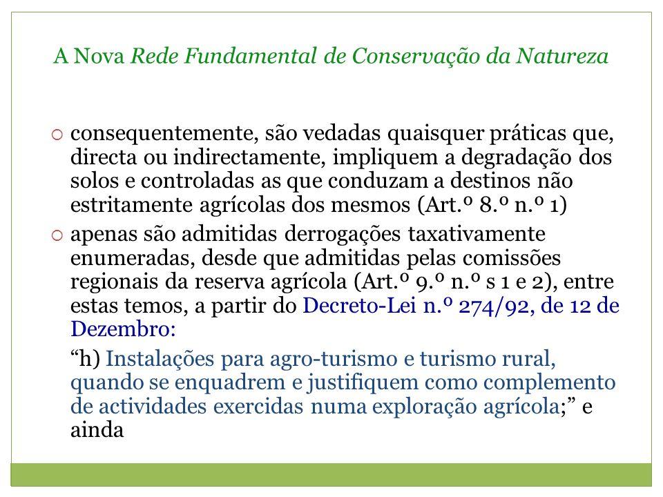 A Nova Rede Fundamental de Conservação da Natureza consequentemente, são vedadas quaisquer práticas que, directa ou indirectamente, impliquem a degradação dos solos e controladas as que conduzam a destinos não estritamente agrícolas dos mesmos (Art.º 8.º n.º 1) apenas são admitidas derrogações taxativamente enumeradas, desde que admitidas pelas comissões regionais da reserva agrícola (Art.º 9.º n.º s 1 e 2), entre estas temos, a partir do Decreto-Lei n.º 274/92, de 12 de Dezembro: h) Instalações para agro-turismo e turismo rural, quando se enquadrem e justifiquem como complemento de actividades exercidas numa exploração agrícola; e ainda