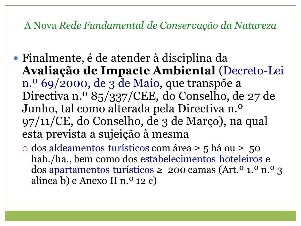 A Nova Rede Fundamental de Conservação da Natureza Finalmente, é de atender à disciplina da Avaliação de Impacte Ambiental (Decreto-Lei n.º 69/2000, de 3 de Maio, que transpõe a Directiva n.º 85/337/CEE, do Conselho, de 27 de Junho, tal como alterada pela Directiva n.º 97/11/CE, do Conselho, de 3 de Março), na qual esta prevista a sujeição à mesma dos aldeamentos turísticos com área 5 há ou 50 hab./ha., bem como dos estabelecimentos hoteleiros e dos apartamentos turísticos 200 camas (Art.º 1.º n.º 3 alínea b) e Anexo II n.º 12 c)