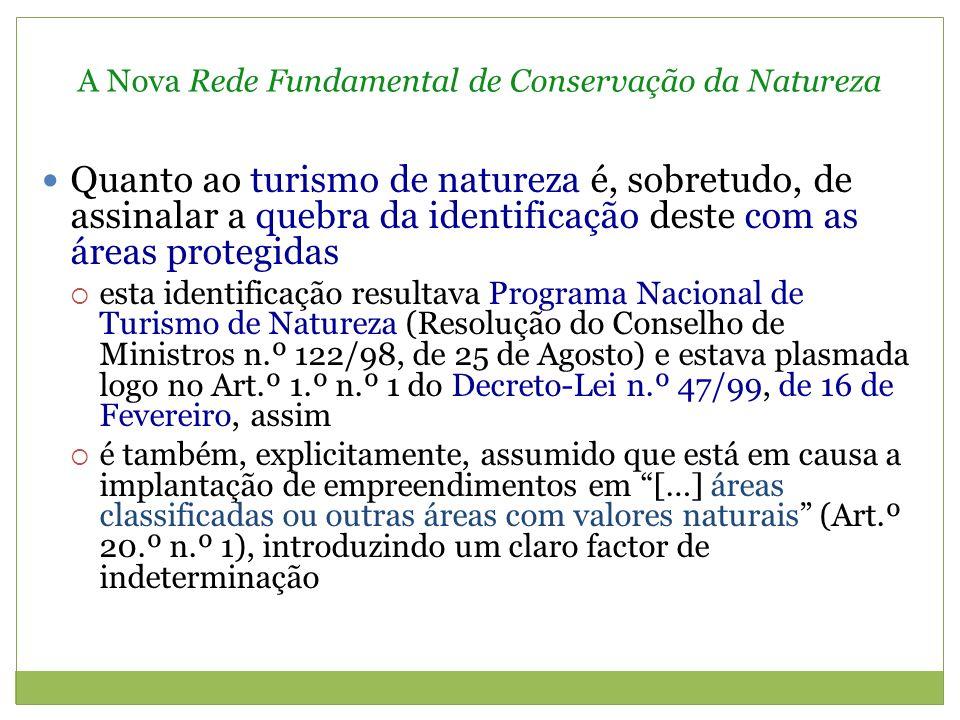 A Nova Rede Fundamental de Conservação da Natureza Quanto ao turismo de natureza é, sobretudo, de assinalar a quebra da identificação deste com as áreas protegidas esta identificação resultava Programa Nacional de Turismo de Natureza (Resolução do Conselho de Ministros n.º 122/98, de 25 de Agosto) e estava plasmada logo no Art.º 1.º n.º 1 do Decreto-Lei n.º 47/99, de 16 de Fevereiro, assim é também, explicitamente, assumido que está em causa a implantação de empreendimentos em […] áreas classificadas ou outras áreas com valores naturais (Art.º 20.º n.º 1), introduzindo um claro factor de indeterminação