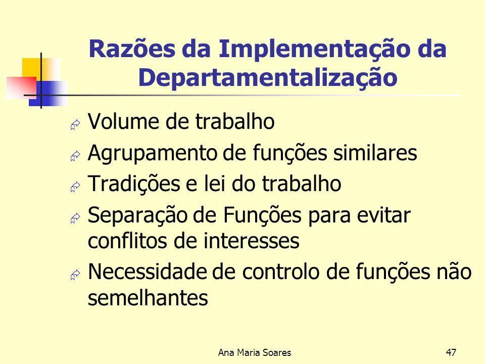 Ana Maria Soares46 Departamentalização Processo que consiste em agrupar funções semelhantes (ou relacionadas) em actividades principais e em unidades de gestão Permite simplificar o trabalho do gestor e aumentar a eficiência e eficácia da gestão, já que há um aproveitamento mais racional dos recursos disponíveis nas organizações