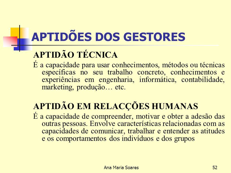 Ana Maria Soares51 APTIDÕES DOS GESTORES APTIDÃO CONCEPTUAL É a capacidade para apreender ideias gerais e abstractas e aplicá-las em situações concretas: Engloba, a capacidade para ver a organização como um todo.