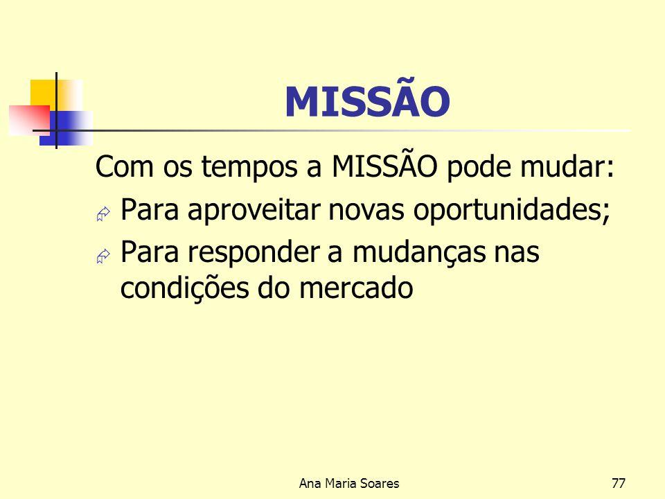 Ana Maria Soares76 MISSÃO Deverá ter um número limitado de metas: A declaração deve ser muito pretensiosa Enfatizar as principais politicas e valores,