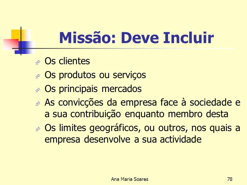 Ana Maria Soares77 MISSÃO Com os tempos a MISSÃO pode mudar: Para aproveitar novas oportunidades; Para responder a mudanças nas condições do mercado