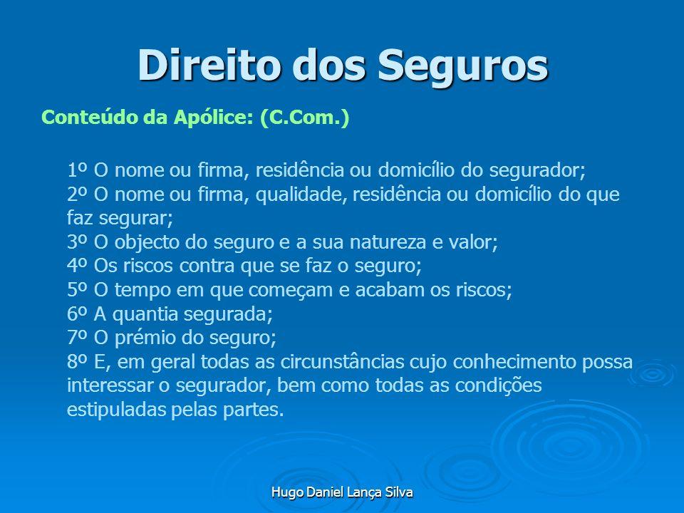 Hugo Daniel Lança Silva Direito dos Seguros Conteúdo da Apólice: (C.Com.) 1º O nome ou firma, residência ou domicílio do segurador; 2º O nome ou firma