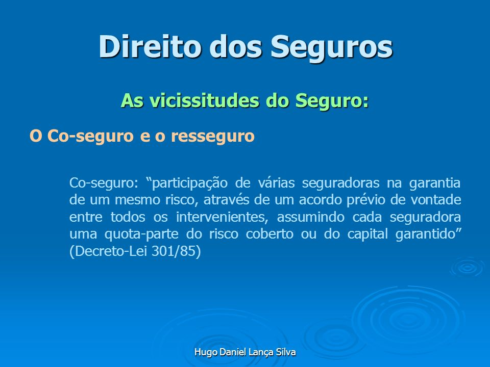 Hugo Daniel Lança Silva Direito dos Seguros As vicissitudes do Seguro: O Co-seguro e o resseguro Co-seguro: participação de várias seguradoras na gara