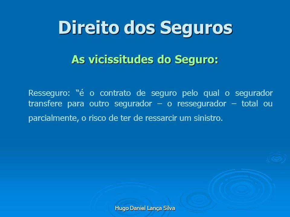 Hugo Daniel Lança Silva Direito dos Seguros As vicissitudes do Seguro: Resseguro: é o contrato de seguro pelo qual o segurador transfere para outro se