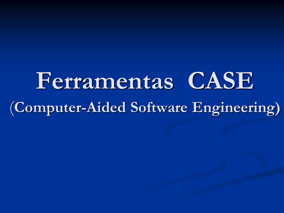 Ferramentas CASE ( Computer-Aided Software Engineering)