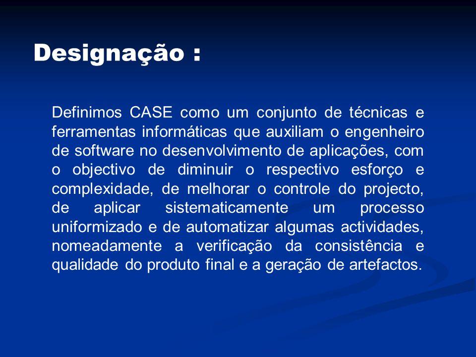 Designação : Definimos CASE como um conjunto de técnicas e ferramentas informáticas que auxiliam o engenheiro de software no desenvolvimento de aplica