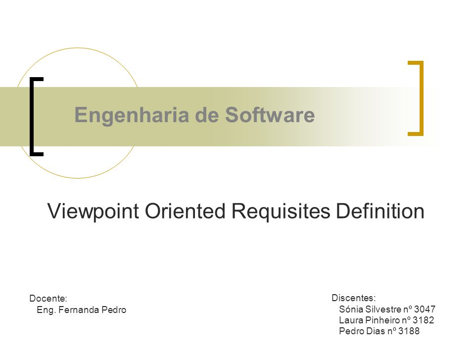 Viewpoint Oriented Requisites Definition Docente: Eng. Fernanda Pedro Discentes: Sónia Silvestre nº 3047 Laura Pinheiro nº 3182 Pedro Dias nº 3188 Eng