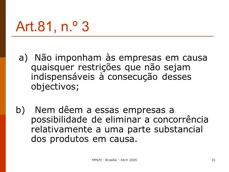 MMLM - Brasília - Abril 200530 Art.81, n.º 3 3. As disposições do n.º 1 podem, todavia, ser declaradas inaplicáveis: - a qualquer acordo, ou categoria