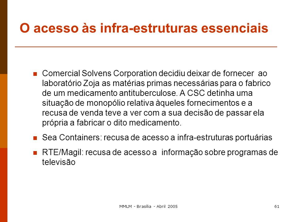 MMLM - Brasília - Abril 200560 2.º Tema da agenda em curso: O acesso às infra-estruturas essenciais ( Essential Facilities ) O abuso de posição domina
