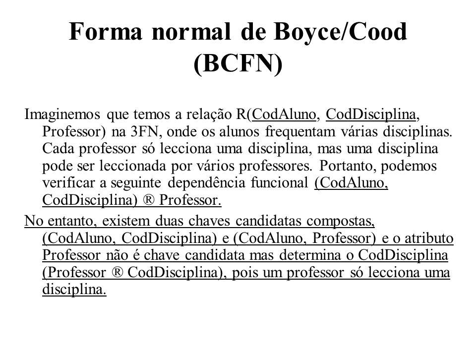 Forma normal de Boyce/Cood (BCFN) Imaginemos que temos a relação R(CodAluno, CodDisciplina, Professor) na 3FN, onde os alunos frequentam várias discip