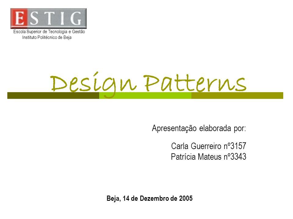 Design Patterns Apresentação elaborada por: Carla Guerreiro nº3157 Patrícia Mateus nº3343 Beja, 14 de Dezembro de 2005 Escola Superior de Tecnologia e