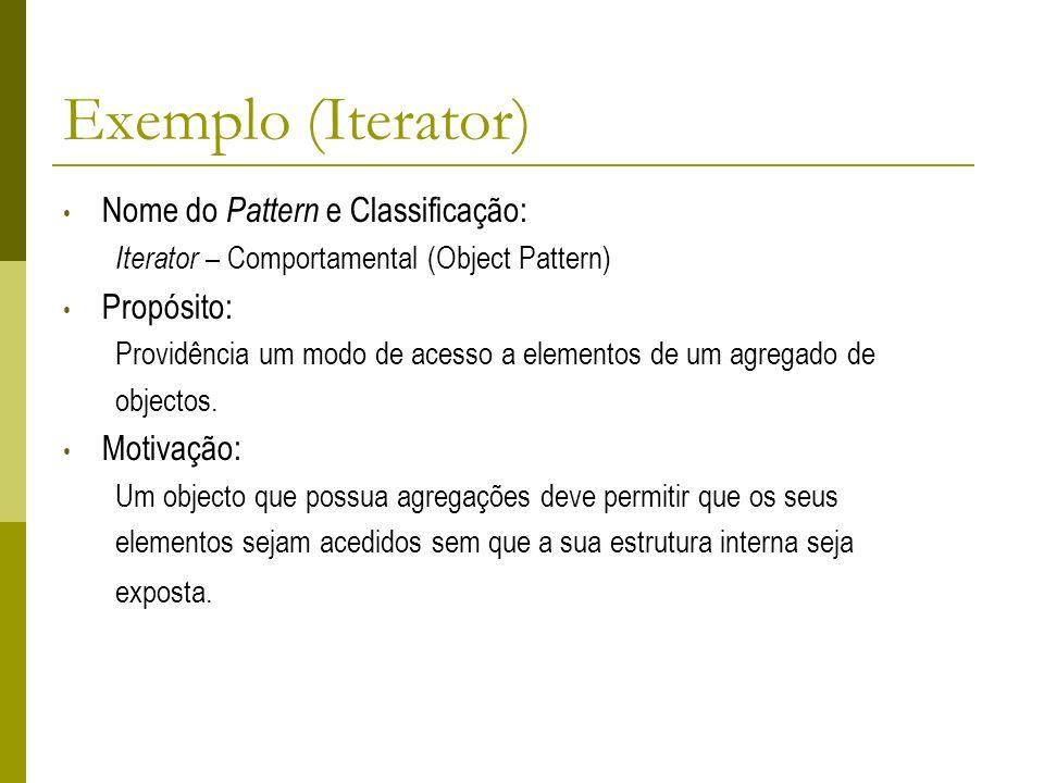 Exemplo (Iterator) Nome do Pattern e Classificação: Iterator – Comportamental (Object Pattern) Propósito: Providência um modo de acesso a elementos de