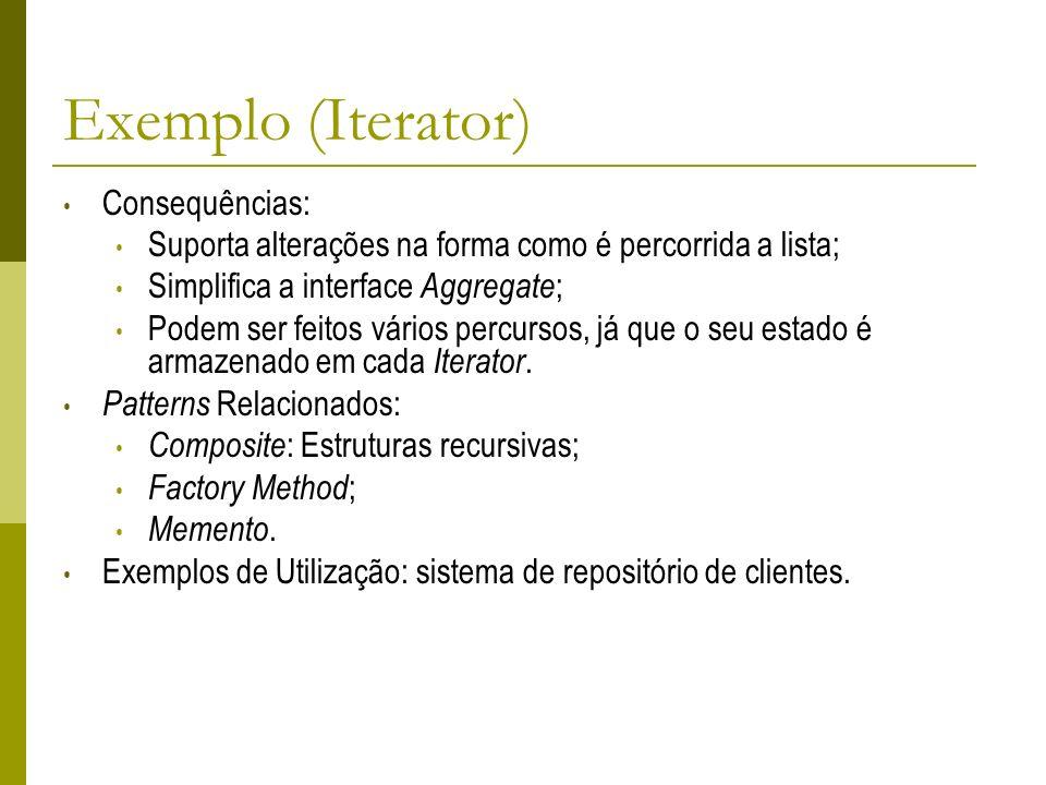 Exemplo (Iterator) Consequências: Suporta alterações na forma como é percorrida a lista; Simplifica a interface Aggregate ; Podem ser feitos vários pe