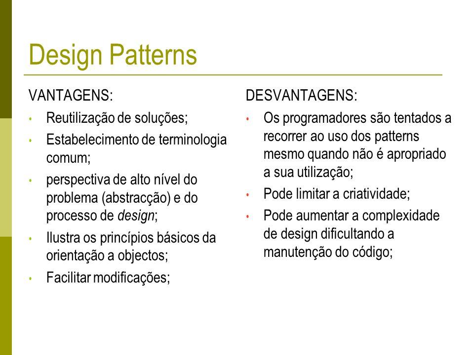 Design Patterns VANTAGENS: Reutilização de soluções; Estabelecimento de terminologia comum; perspectiva de alto nível do problema (abstracção) e do pr