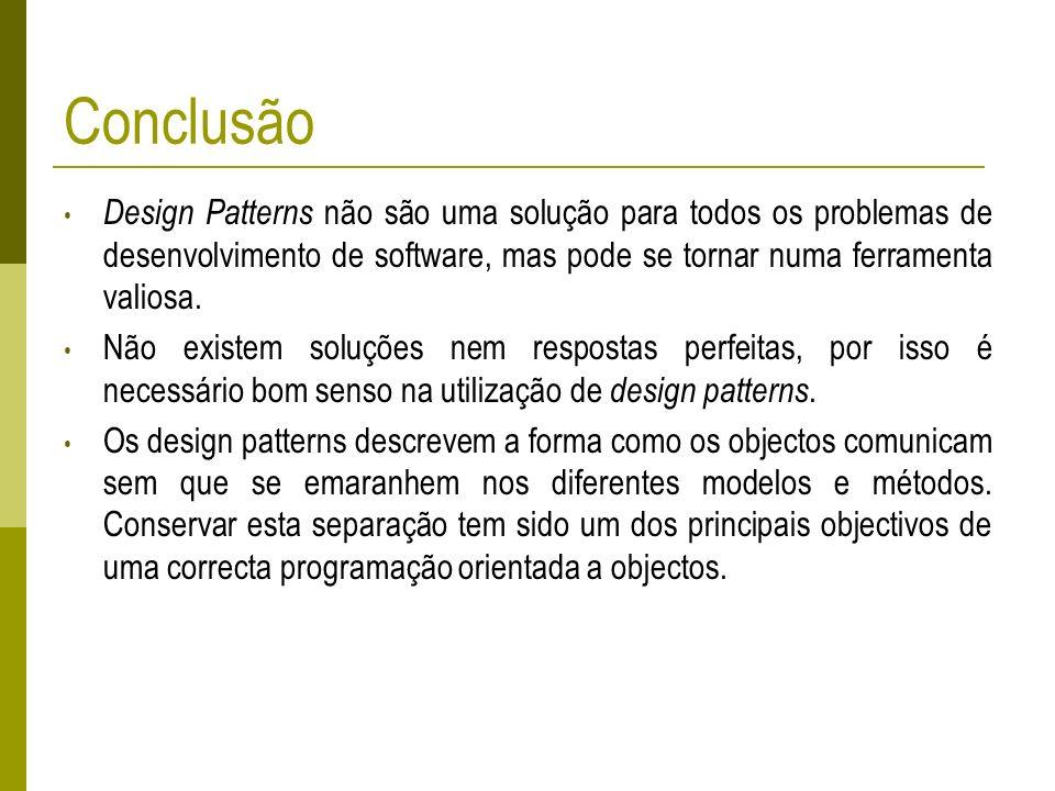 Conclusão Design Patterns não são uma solução para todos os problemas de desenvolvimento de software, mas pode se tornar numa ferramenta valiosa. Não