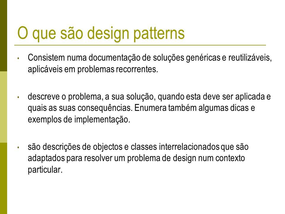 O que são design patterns Consistem numa documentação de soluções genéricas e reutilizáveis, aplicáveis em problemas recorrentes. descreve o problema,