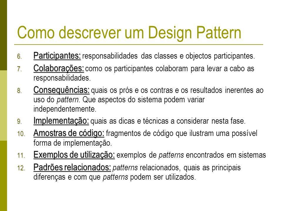 Como descrever um Design Pattern 6. Participantes: 6. Participantes: responsabilidades das classes e objectos participantes. 7. Colaborações: 7. Colab