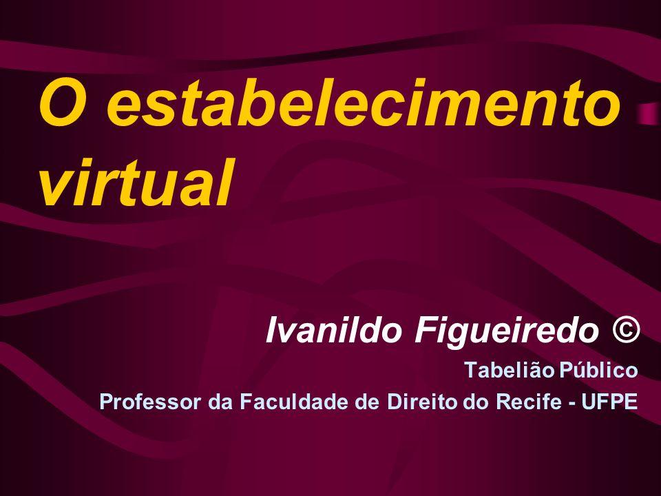O estabelecimento virtual Ivanildo Figueiredo © Tabelião Público Professor da Faculdade de Direito do Recife - UFPE