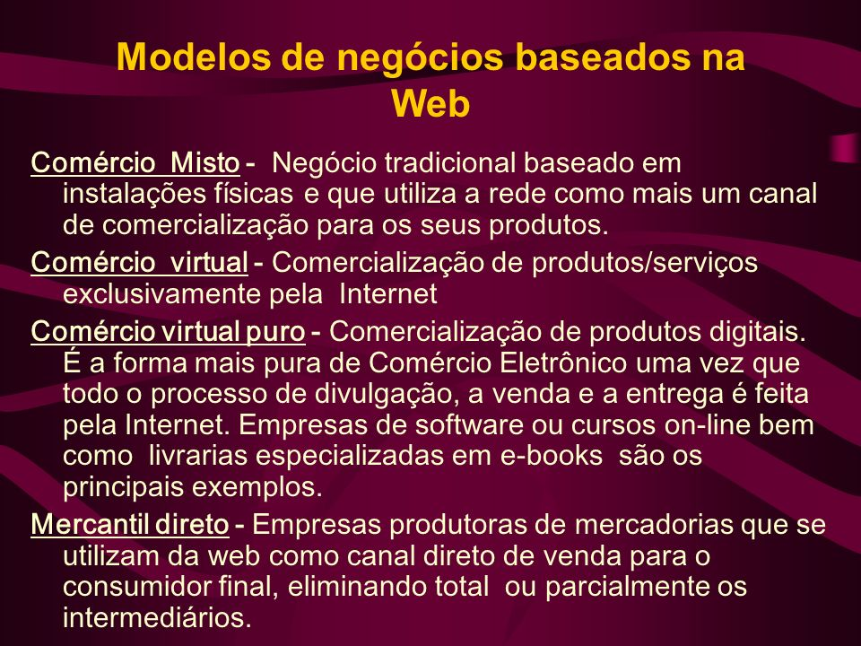 Modelos de negócios baseados na Web Comércio Misto - Negócio tradicional baseado em instalações físicas e que utiliza a rede como mais um canal de com
