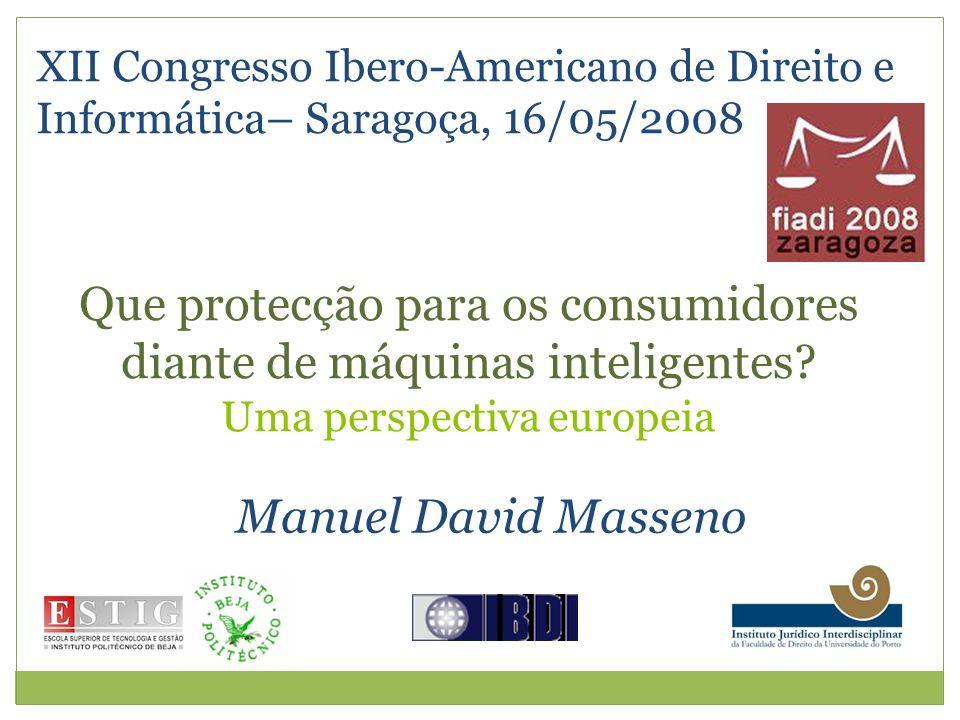 XII Congresso Ibero-Americano de Direito e Informática– Saragoça, 16/05/2008 Manuel David Masseno Que protecção para os consumidores diante de máquinas inteligentes.