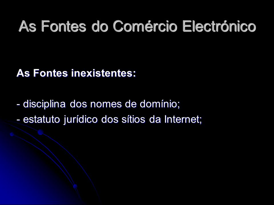 As Fontes do Comércio Electrónico As Fontes inexistentes: - disciplina dos nomes de domínio; - estatuto jurídico dos sítios da Internet;