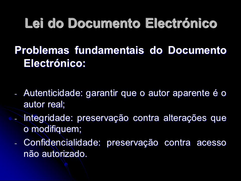 Lei do Documento Electrónico Problemas fundamentais do Documento Electrónico: - Autenticidade: garantir que o autor aparente é o autor real; - Integri