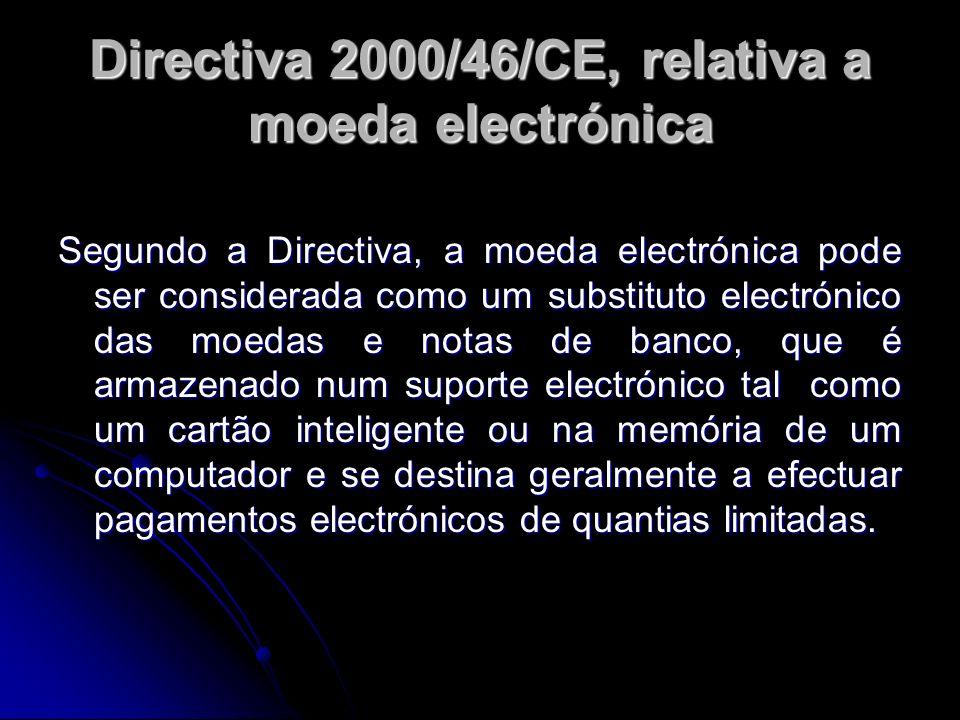 Directiva 2000/46/CE, relativa a moeda electrónica Segundo a Directiva, a moeda electrónica pode ser considerada como um substituto electrónico das mo