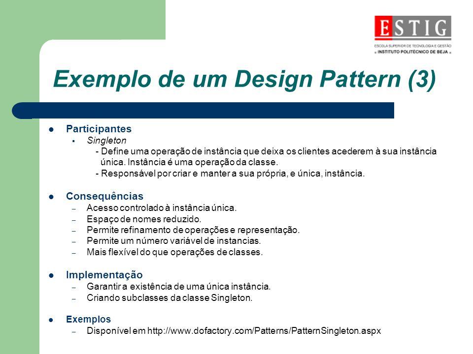 Exemplo de um Design Pattern (3) Participantes Singleton - Define uma operação de instância que deixa os clientes acederem à sua instância única. Inst