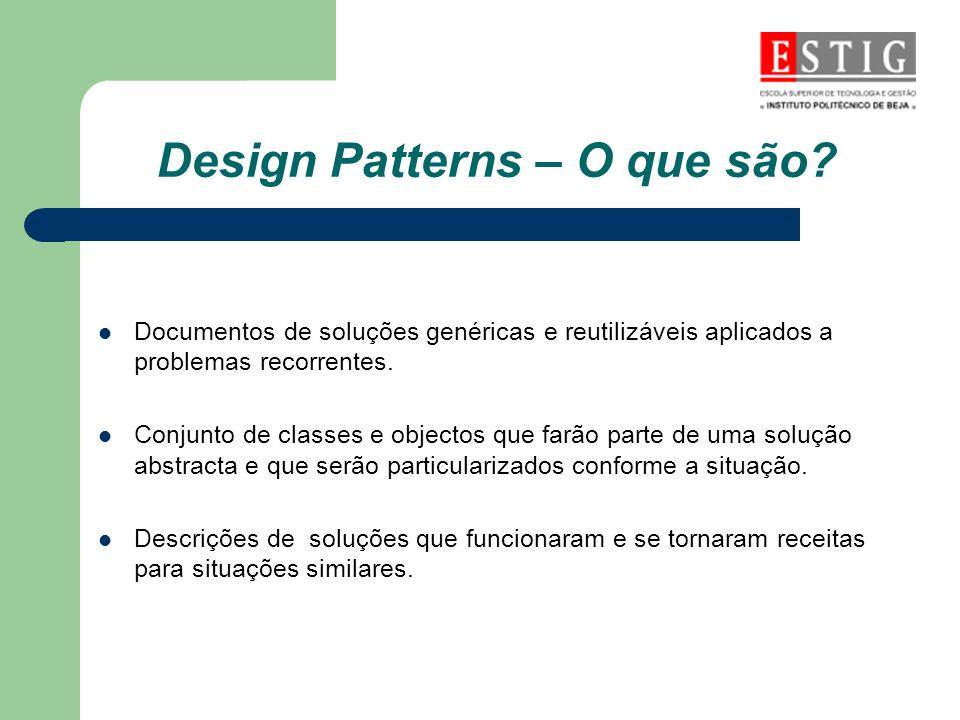 Design Patterns – O que são? Documentos de soluções genéricas e reutilizáveis aplicados a problemas recorrentes. Conjunto de classes e objectos que fa
