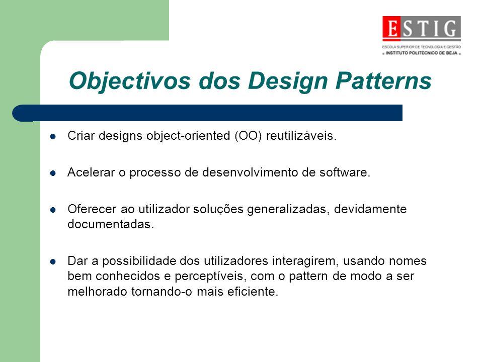 Objectivos dos Design Patterns Criar designs object-oriented (OO) reutilizáveis. Acelerar o processo de desenvolvimento de software. Oferecer ao utili
