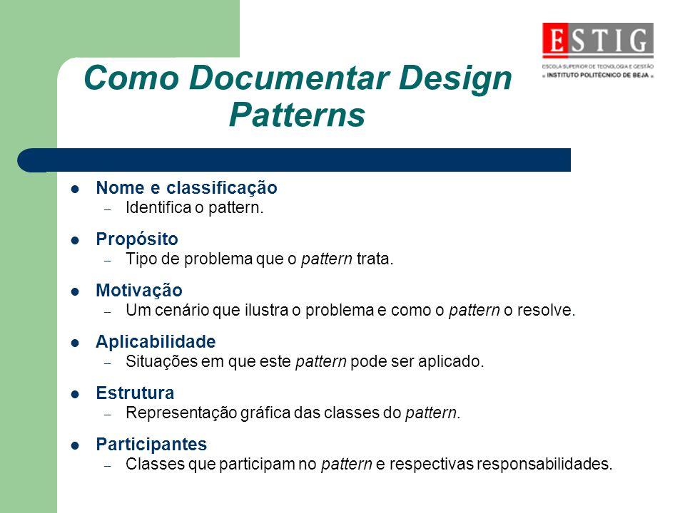Como Documentar Design Patterns Nome e classificação – Identifica o pattern. Propósito – Tipo de problema que o pattern trata. Motivação – Um cenário