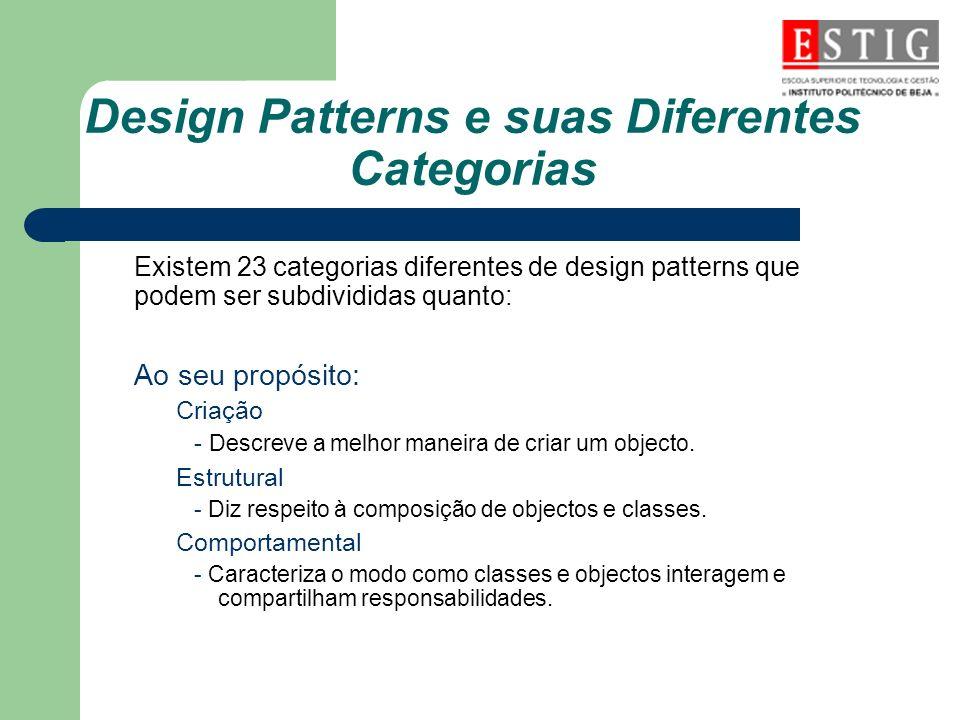 Design Patterns e suas Diferentes Categorias Existem 23 categorias diferentes de design patterns que podem ser subdivididas quanto: Ao seu propósito: