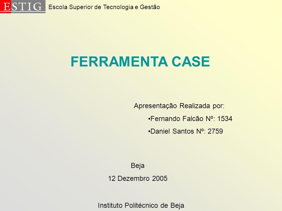 Escola Superior de Tecnologia e Gestão FERRAMENTA CASE Apresentação Realizada por: Fernando Falcão Nº: 1534 Daniel Santos Nº: 2759 Beja 12 Dezembro 20