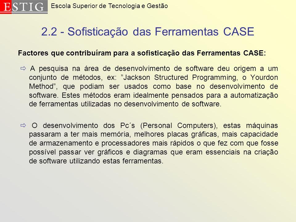 2.2 - Sofisticação das Ferramentas CASE Factores que contribuíram para a sofisticação das Ferramentas CASE: A pesquisa na área de desenvolvimento de s