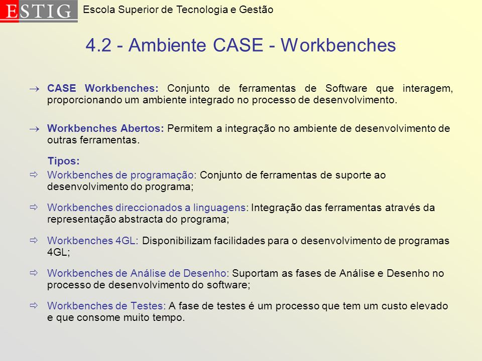4.2 - Ambiente CASE - Workbenches CASE Workbenches: Conjunto de ferramentas de Software que interagem, proporcionando um ambiente integrado no process