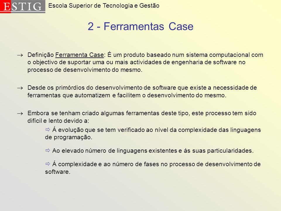 2 - Ferramentas Case Definição Ferramenta Case: É um produto baseado num sistema computacional com o objectivo de suportar uma ou mais actividades de