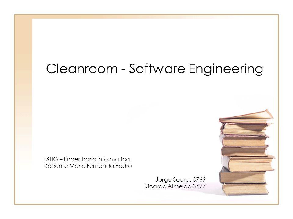 Cleanroom - Software Engineering ESTIG – Engenharia Informatica Docente Maria Fernanda Pedro Jorge Soares 3769 Ricardo Almeida 3477