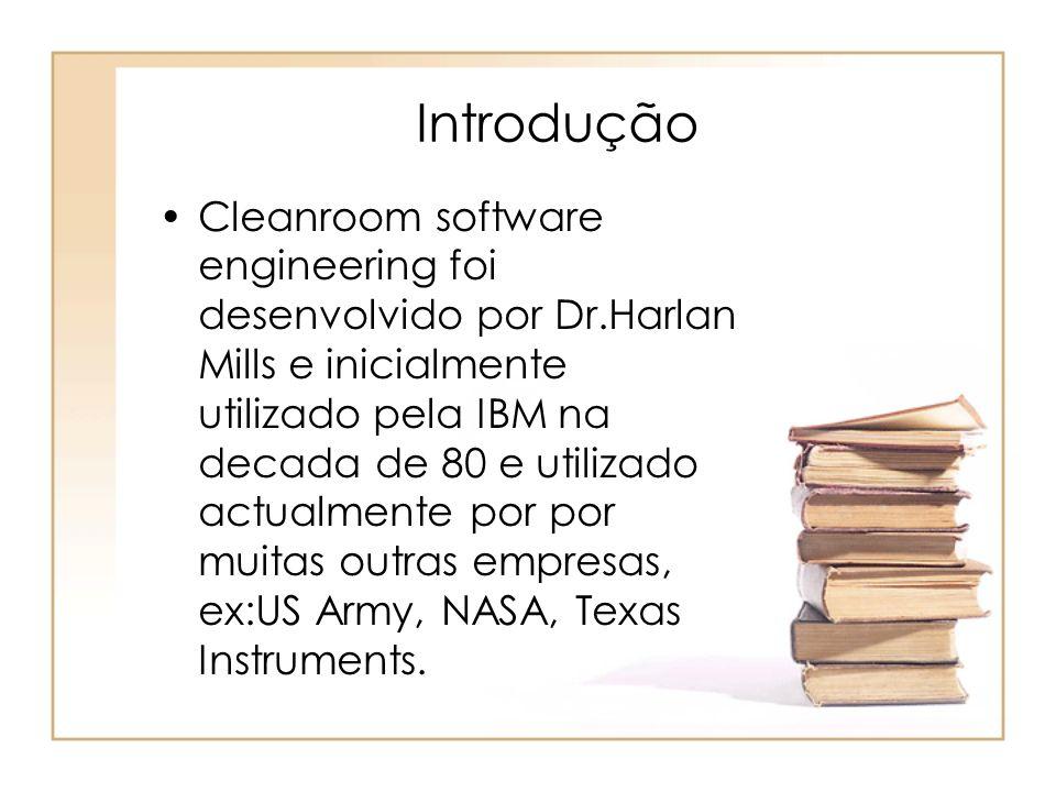 Introdução Cleanroom software engineering foi desenvolvido por Dr.Harlan Mills e inicialmente utilizado pela IBM na decada de 80 e utilizado actualmen