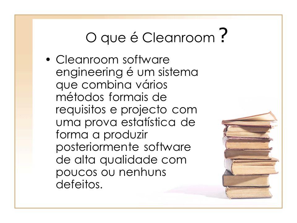 O que é Cleanroom ? Cleanroom software engineering é um sistema que combina vários métodos formais de requisitos e projecto com uma prova estatística