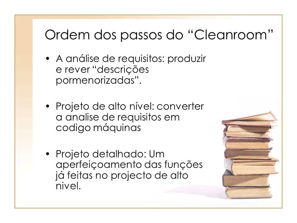 Ordem dos passos do Cleanroom A análise de requisitos: produzir e rever descrições pormenorizadas. Projeto de alto nível: converter a analise de requi
